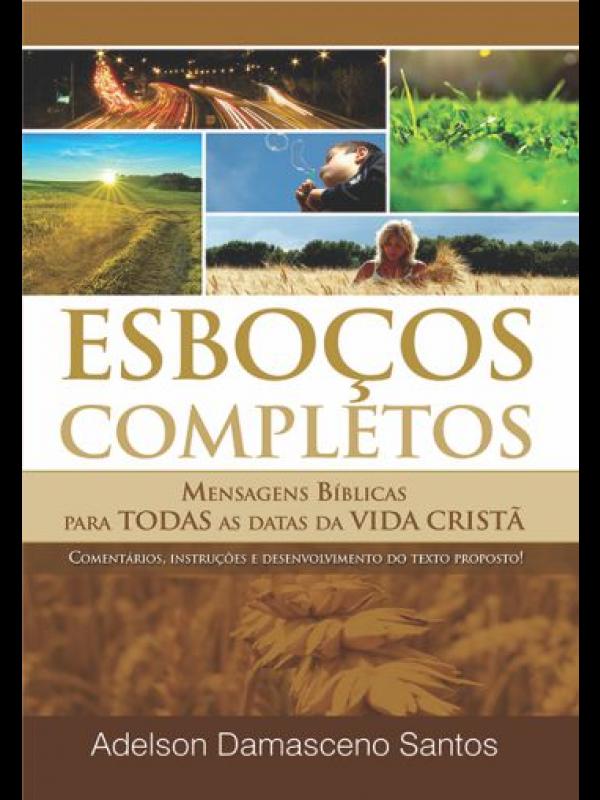 Esboços Completos Mensagens Bíblicas Para Todas As Datas Da Vida Cristã | Adelson Damasceno Santos