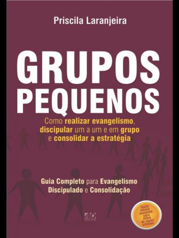 Grupos Pequenos. Como Realizar Evangelismo, Discipular Um a Um e em Grupo e Consolidar a Estratégia | Priscila Laranjeira