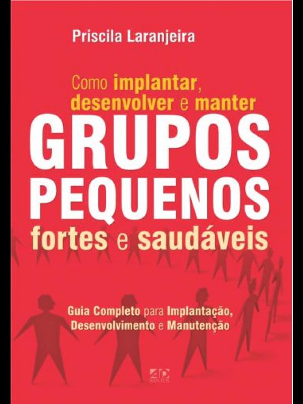 Grupos Pequenos - Como Implantar, Desenvolver E Manter Grupos Pequenos Fortes E Saudáveis | Priscila Laranjeira