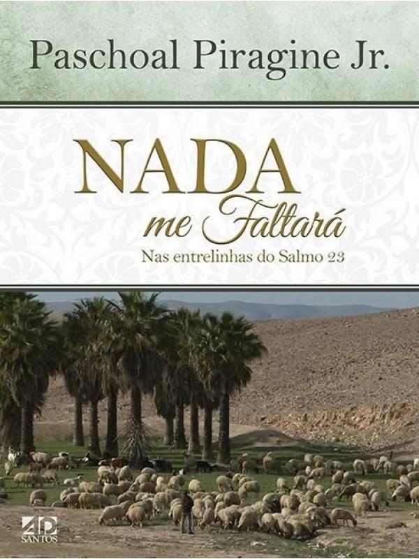 Nada Me Faltará Nas Entrelinhas Do Salmo 23 | Autor: Paschoal PIragine Jr.